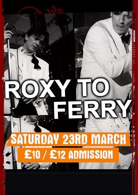ROXY TO FERRY - SAT 23RD MARCH